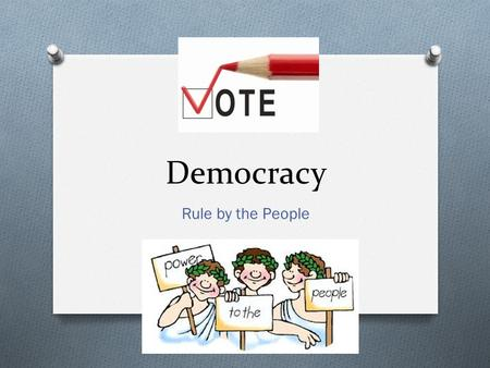 "Democracy Rule by the People. Objectives… O I can explain the role of ""majority rule"" in the origins of democracy in Ancient Greece. O I can compare democracy."