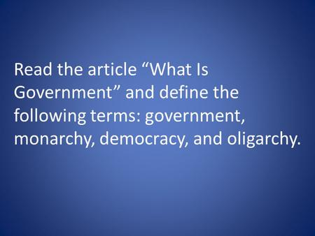 "Read the article ""What Is Government"" and define the following terms: government, monarchy, democracy, and oligarchy."