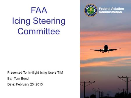 Federal Aviation Administration Presented To: In-flight Icing Users TIM By: Tom Bond Date: February 25, 2015 FAA Icing Steering Committee.