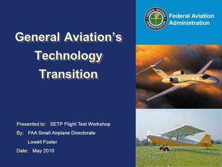 Federal Aviation Administration General Aviation's Technology Transition Presented to: SETP Flight Test Workshop By: FAA Small Airplane Directorate Lowell.