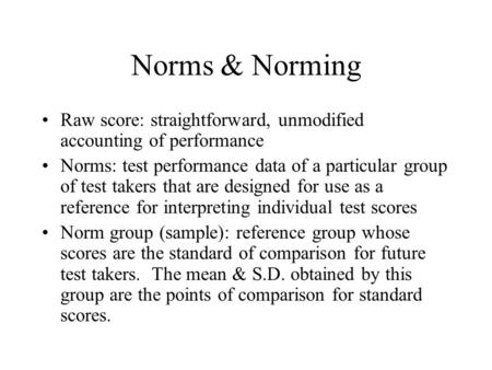 Norms & Norming Raw score: straightforward, unmodified accounting of performance Norms: test performance data of a particular group of test takers that.