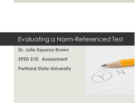Evaluating a Norm-Referenced Test Dr. Julie Esparza Brown SPED 510: Assessment Portland State University.