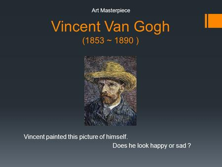 Vincent Van Gogh (1853 ~ 1890 ) Vincent painted this picture of himself. Does he look happy or sad ? Art Masterpiece.