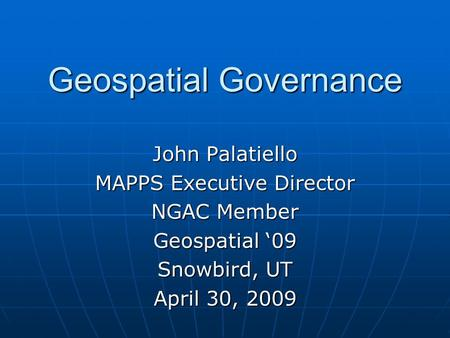 Geospatial Governance John Palatiello MAPPS Executive Director NGAC Member Geospatial '09 Snowbird, UT April 30, 2009.