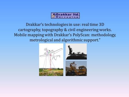 Drakkar's technologies in use: real time 3D cartography, topography & civil engineering works. Mobile mapping with Drakkar's PolyScan: methodology, metrological.