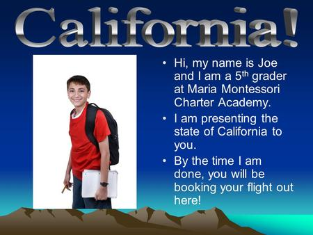 Hi, my name is Joe and I am a 5 th grader at Maria Montessori Charter Academy. I am presenting the state of California to you. By the time I am done, you.