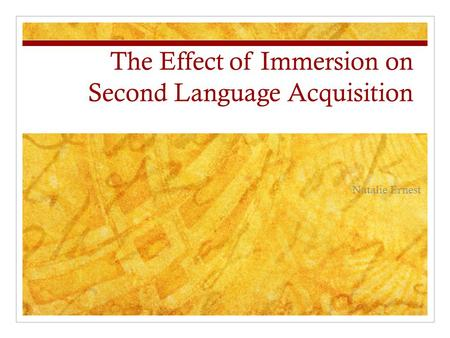 The Effect of Immersion on Second Language Acquisition Natalie Ernest.