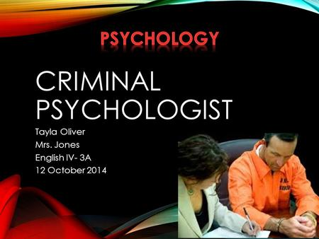 CRIMINAL PSYCHOLOGIST Tayla Oliver Mrs. Jones English IV- 3A 12 October 2014.