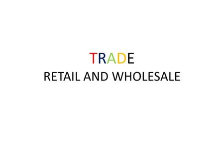 TRADE RETAIL AND WHOLESALE. Put the following words in order: Consumer, retailer, manufacturer, wholesaler.