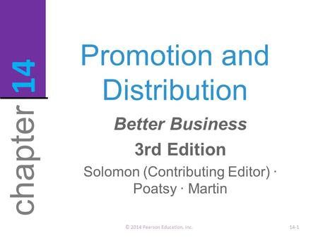 Promotion and Distribution © 2014 Pearson Education, Inc.14-1 chapter 14 Better Business 3rd Edition Solomon (Contributing Editor) · Poatsy · Martin.