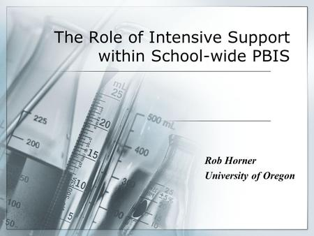 The Role of Intensive Support within School-wide PBIS Rob Horner University of Oregon.