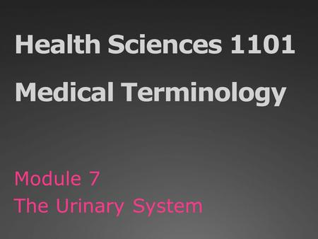 Health Sciences 1101 Medical Terminology Module 7 The Urinary System.
