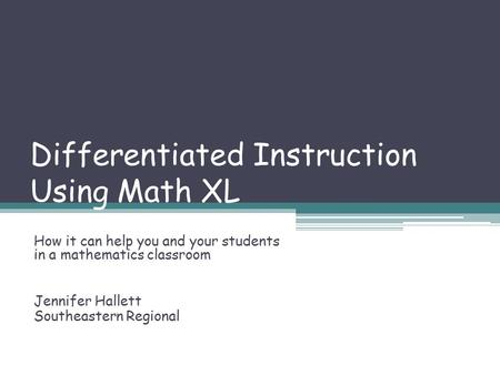 Differentiated Instruction Using Math XL How it can help you and your students in a mathematics classroom Jennifer Hallett Southeastern Regional.