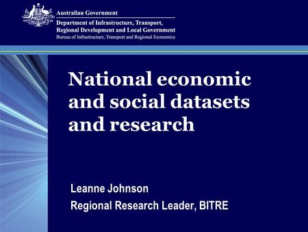 National economic and social datasets and research Leanne Johnson Regional Research Leader, BITRE.
