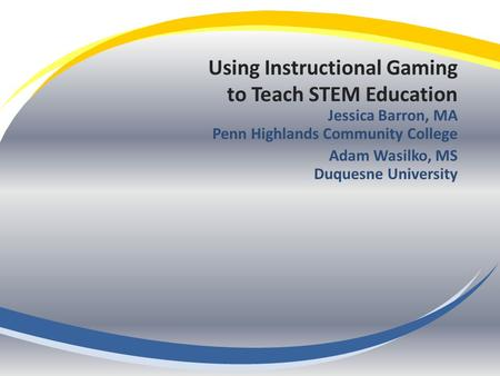 Using Instructional Gaming to Teach STEM Education Jessica Barron, MA Penn Highlands Community College Adam Wasilko, MS Duquesne University.
