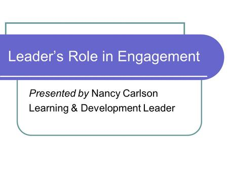 Leader's Role in Engagement Presented by Nancy Carlson Learning & Development Leader.