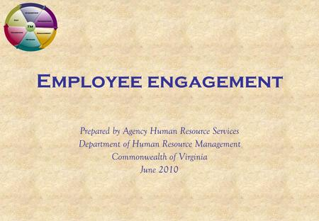 Employee engagement Prepared by Agency Human Resource Services Department of Human Resource Management Commonwealth of Virginia June 2010.