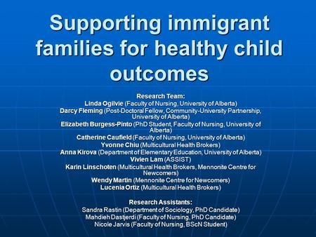 Supporting immigrant families for healthy child outcomes Research Team: Linda Ogilvie (Faculty of Nursing, University of Alberta) Darcy Fleming (Post-Doctoral.