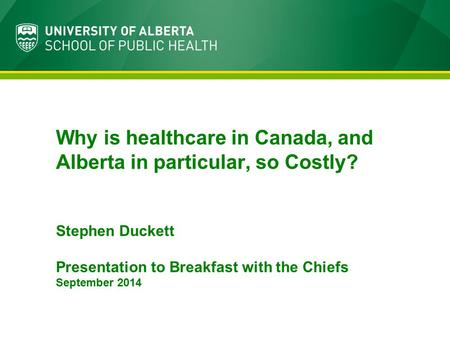 Why is healthcare in Canada, and Alberta in particular, so Costly? Stephen Duckett Presentation to Breakfast with the Chiefs September 2014.