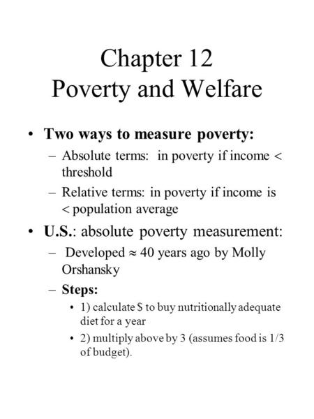 Chapter 12 Poverty and Welfare Two ways to measure poverty: –Absolute terms: in poverty if income  threshold –Relative terms: in poverty if income is.