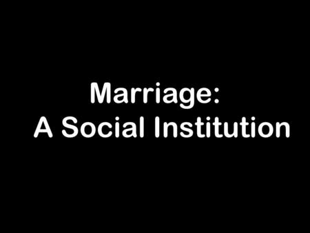 Marriage: A Social Institution. Social institutions result from intentional actions on the part of collections of humans for the purpose of achieving.