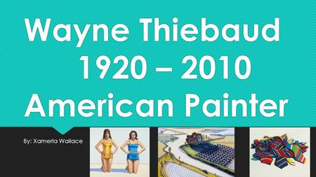 Wayne Thiebaud 1920 – 2010 American Painter By: Xameria Wallace.