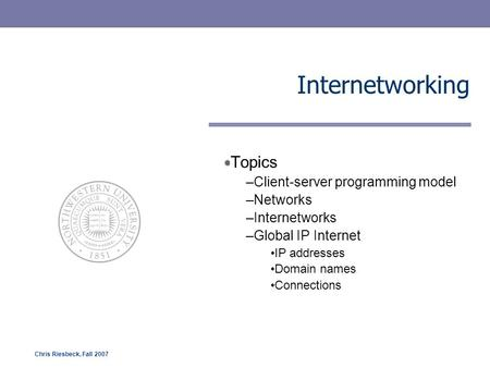 Chris Riesbeck, Fall 2007 Internetworking Topics –Client-server programming model –Networks –Internetworks –Global IP Internet IP addresses Domain names.
