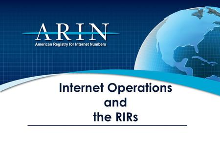 Internet Operations and the RIRs. Overview ARIN and the Regional Internet Registry (RIR) System IP Number Resources, DNS and Routing IP Address Management.