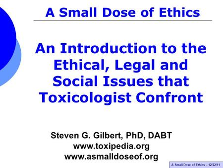A Small Dose of Ethics – 12/22/11 An Introduction to the Ethical, Legal and Social Issues that Toxicologist Confront A Small Dose of Ethics Steven G. Gilbert,