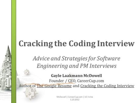 Cracking the Coding Interview Advice and Strategies for Software Engineering and PM Interviews McDowell | CareerCup.com | UC Irvine 1.23.2012 Gayle Laakmann.