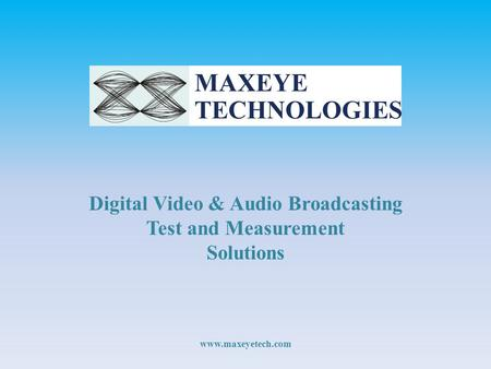 Digital Video & Audio Broadcasting Test and Measurement Solutions www.maxeyetech.com.