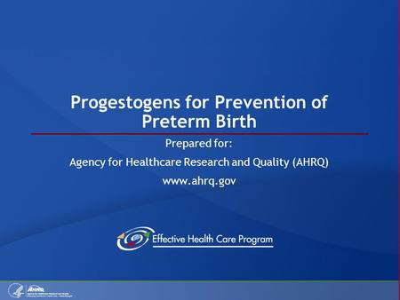 Progestogens for Prevention of Preterm Birth Prepared for: Agency for Healthcare Research and Quality (AHRQ) www.ahrq.gov.