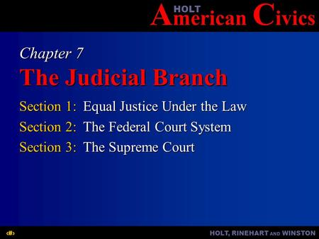 A merican C ivicsHOLT HOLT, RINEHART AND WINSTON1 Chapter 7 The Judicial Branch Section 1:Equal Justice Under the Law Section 2:The Federal Court System.