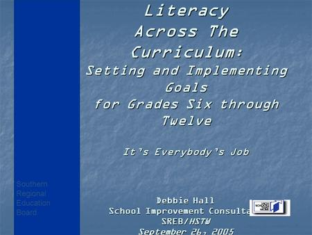 Literacy Across The Curriculum : Setting and Implementing Goals for Grades Six through Twelve It's Everybody's Job Debbie Hall School Improvement Consultant.