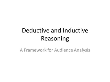 Deductive and Inductive Reasoning A Framework for Audience Analysis.