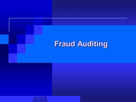 11 - 1 KHALID AZIZ 0322-3385752 Fraud Auditing 11 - 2 KHALID AZIZ 0322-3385752 JOIN KHALID AZIZ ECONOMICS OF ICMAP, ICAP, MA-ECONOMICS, B.COM. FINANCIAL.