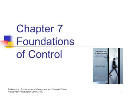 Robbins et al., Fundamentals of Management, 4th Canadian Edition ©2005 Pearson Education Canada, Inc. 1 Chapter 7 Foundations of Control.