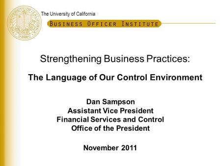 The University of California Strengthening Business Practices: The Language of Our Control Environment Dan Sampson Assistant Vice President Financial Services.
