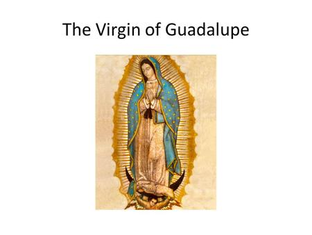 The Virgin of Guadalupe. Has become important symbol for Mexican heritage.