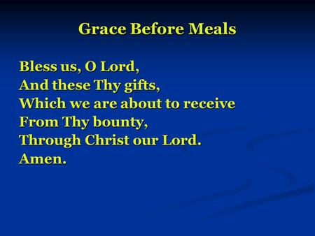 Grace Before Meals Bless us, O Lord, And these Thy gifts, Which we are about to receive From Thy bounty, Through Christ our Lord. Amen.