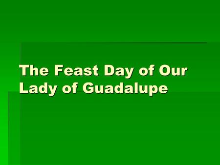 The Feast Day of Our Lady of Guadalupe. Features of The Celebration  The basic features of the celebration include singing traditional songs and playing.