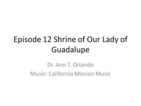 Episode 12 Shrine of Our Lady of Guadalupe Dr. Ann T. Orlando Music: California Mission Music 1.