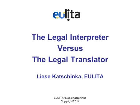 EULITA / Liese Katschinka Copyright 2014 The Legal Interpreter Versus The Legal Translator Liese Katschinka, EULITA.