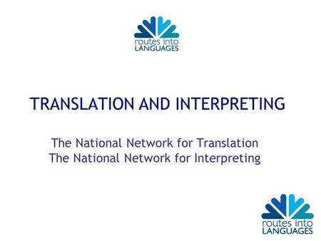 TRANSLATION AND INTERPRETING The National Network for Translation The National Network for Interpreting.