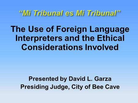 The Use of Foreign Language Interpreters and the Ethical Considerations Involved Presented by David L. Garza Presiding Judge, City of Bee Cave.