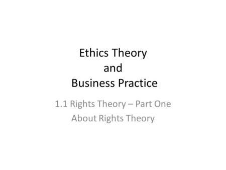 Ethics Theory and Business Practice 1.1 Rights Theory – Part One About Rights Theory.