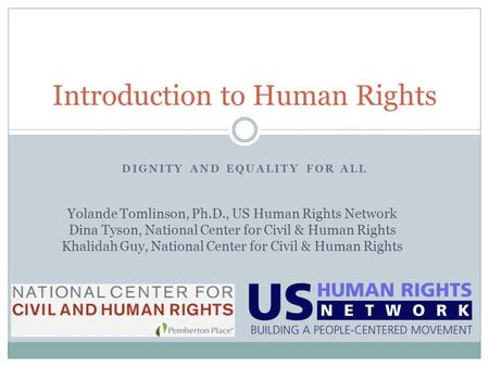 DIGNITY AND EQUALITY FOR ALL Introduction to Human Rights Yolande Tomlinson, Ph.D., US Human Rights Network Dina Tyson, National Center for Civil & Human.