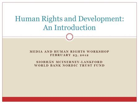 MEDIA AND HUMAN RIGHTS WORKSHOP FEBRUARY 23, 2012 SIOBHÁN MCINERNEY-LANKFORD WORLD BANK NORDIC TRUST FUND Human Rights and Development: An Introduction.