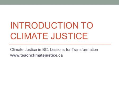 INTRODUCTION TO CLIMATE JUSTICE Climate Justice in BC: Lessons for Transformation www.teachclimatejustice.ca.