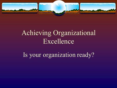 Achieving Organizational Excellence Is your organization ready?